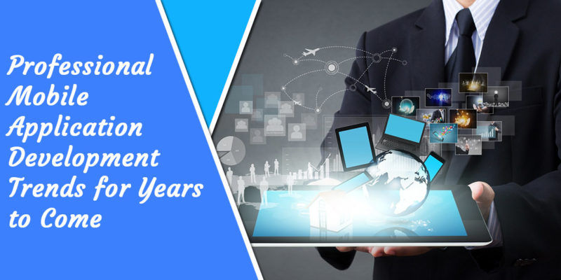 Professional Mobile Application Development Trends for Years to Come